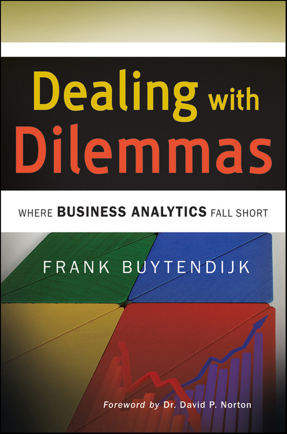 Frank  Buytendijk Dealing with Dilemmas. Where Business Analytics Fall Short tony boobier analytics for insurance the real business of big data