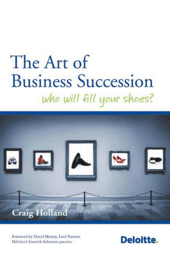 Craig  Holland The Art of Business Succession. Who will fill your shoes? business succession planning for dummies