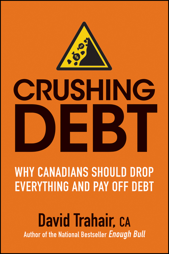 David Trahair Crushing Debt. Why Canadians Should Drop Everything and Pay Off Debt