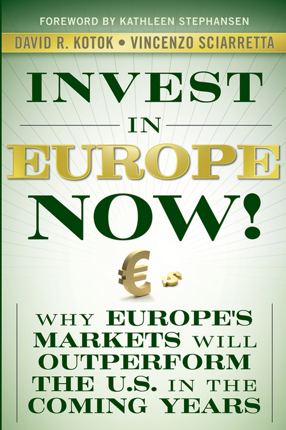 Vincenzo Sciarretta Invest in Europe Now!. Why Europe's Markets Will Outperform the US in the Coming Years