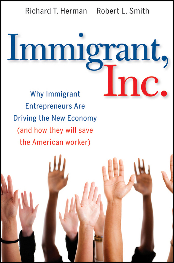 Richard Herman T. Immigrant, Inc. Why Immigrant Entrepreneurs Are Driving the New Economy (and how they will save the American worker)