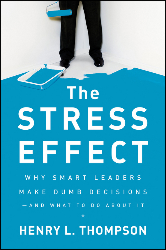 Henry Thompson L. The Stress Effect. Why Smart Leaders Make Dumb Decisions--And What to Do About It julia peters tang pivot points five decisions every successful leader must make