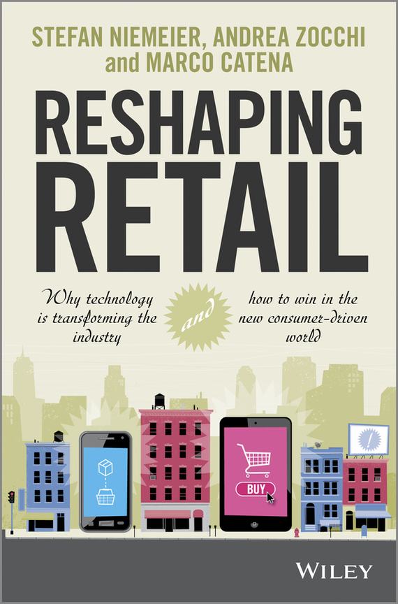 Andrea  Zocchi Reshaping Retail. Why Technology is Transforming the Industry and How to Win in the New Consumer Driven World bob negen marketing your retail store in the internet age