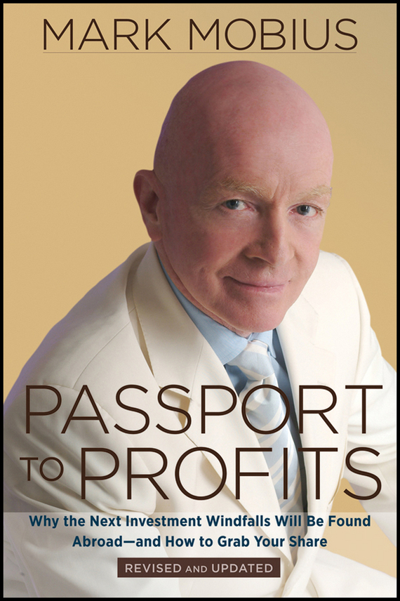Mark  Mobius Passport to Profits. Why the Next Investment Windfalls Will be Found Abroad and How to Grab Your Share sean casterline d investor s passport to hedge fund profits unique investment strategies for today s global capital markets