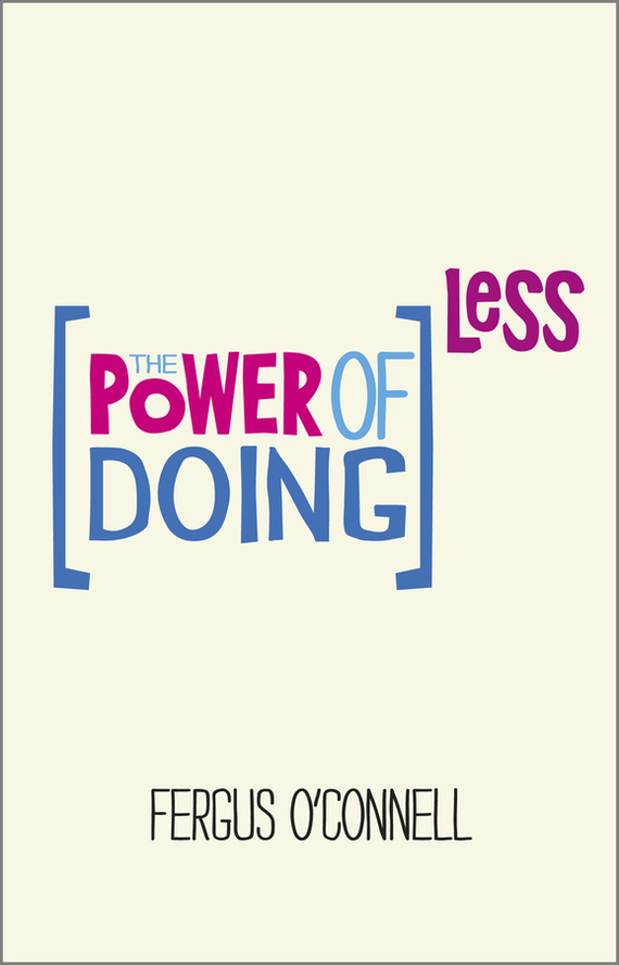 Fergus O'Connell The Power of Doing Less. Why Time Management Courses Don't Work And How To Spend Your Precious Life On The Things That Really Matter do less get more