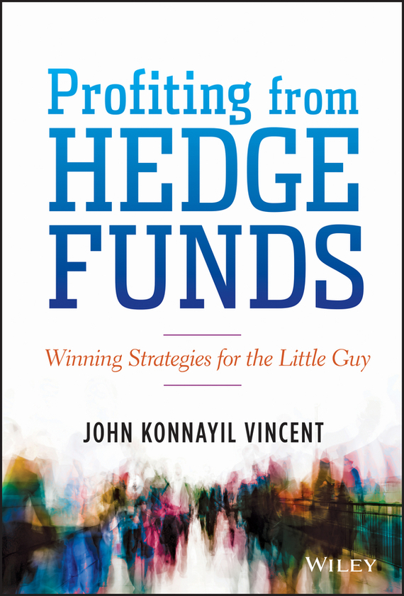 John Vincent Konnayil Profiting from Hedge Funds. Winning Strategies for the Little Guy e stavetski j managing hedge fund managers quantitative and qualitative performance measures