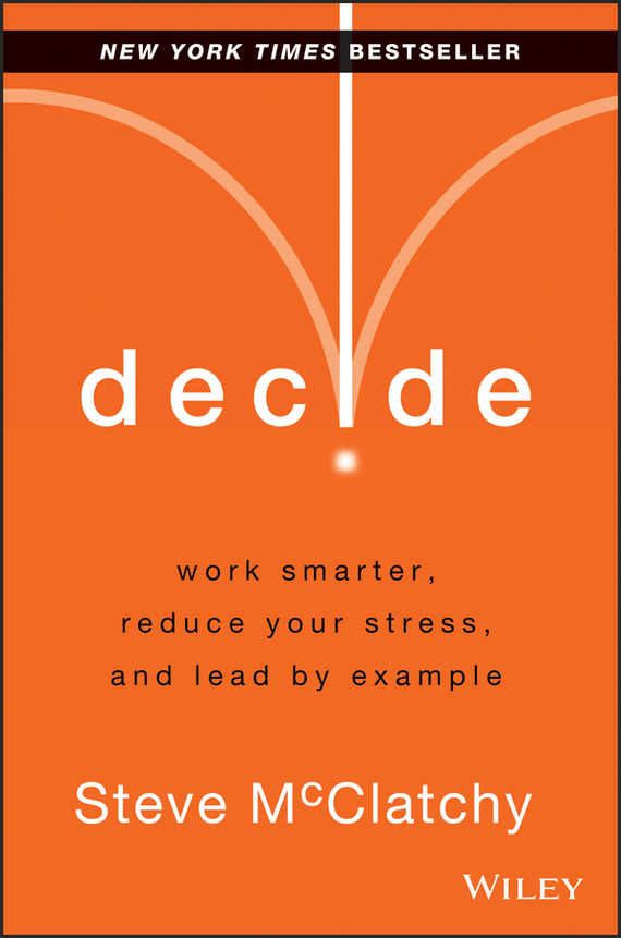 Steve  McClatchy Decide. Work Smarter, Reduce Your Stress, and Lead by Example smarter than you think how technology is changing our minds for the better