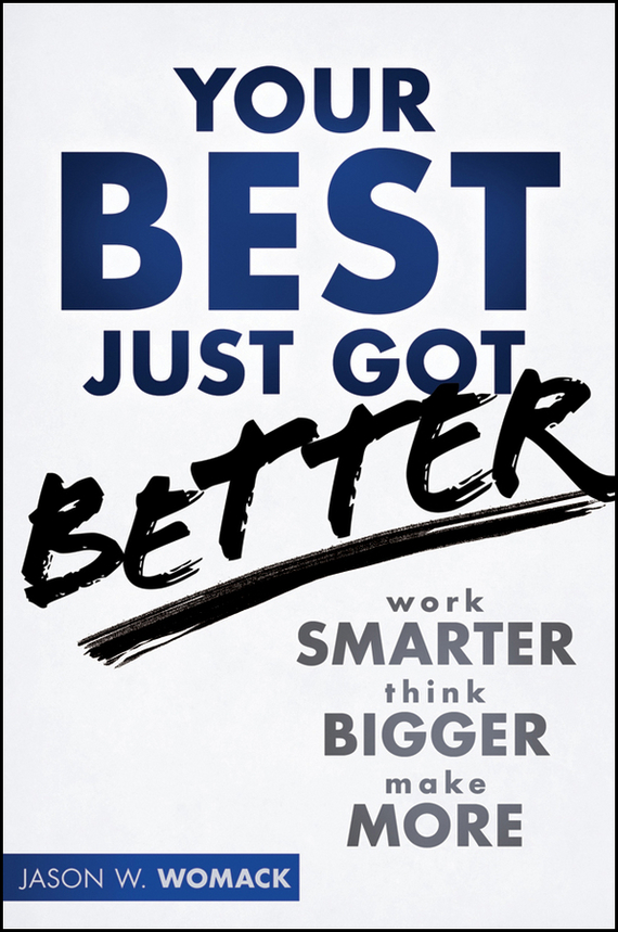 Jason Womack W. Your Best Just Got Better. Work Smarter, Think Bigger, Make More