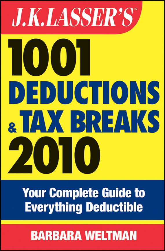 Barbara  Weltman J.K. Lasser's 1001 Deductions and Tax Breaks 2010. Your Complete Guide to Everything Deductible