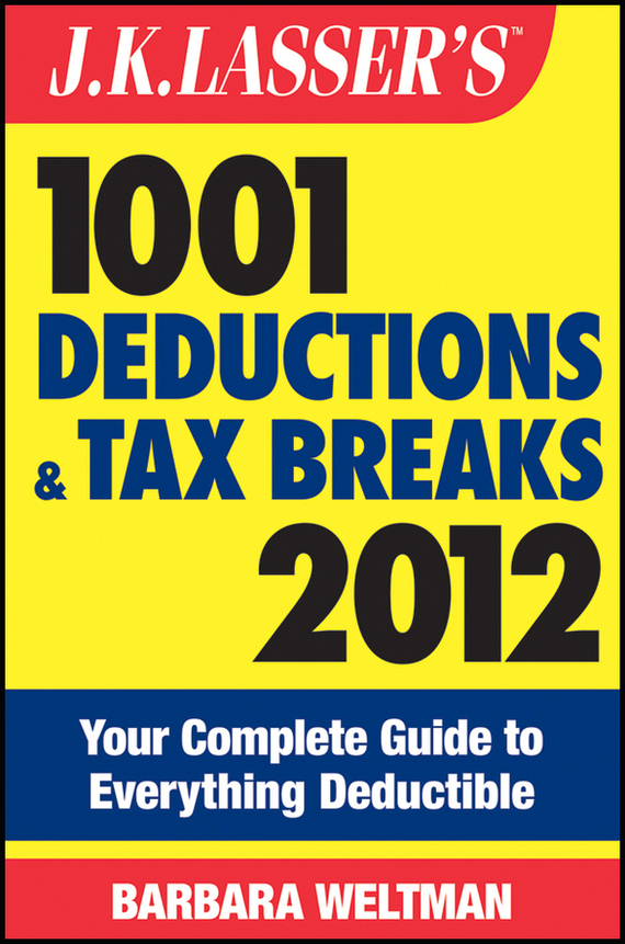 Barbara Weltman J.K. Lasser's 1001 Deductions and Tax Breaks 2012. Your Complete Guide to Everything Deductible ISBN: 9781118176498