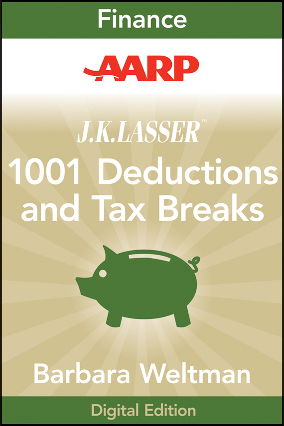 AARP J.K. Lasser's 1001 Deductions and Tax Breaks 2011. Your Complete Guide to Everything Deductible