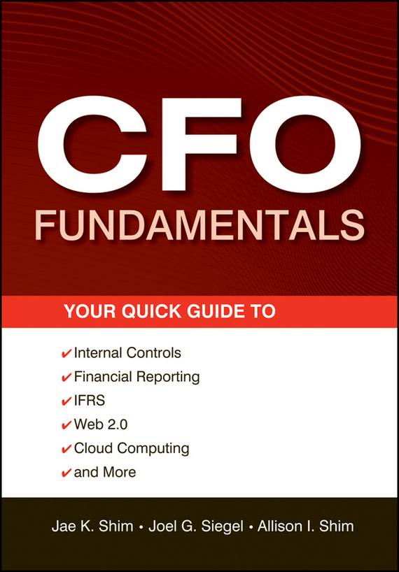 Jae K. Shim CFO Fundamentals. Your Quick Guide to Internal Controls, Financial Reporting, IFRS, Web 2.0, Cloud Computing, and More david shelters start up guide for the technopreneur financial planning decision making and negotiating from incubation to exit