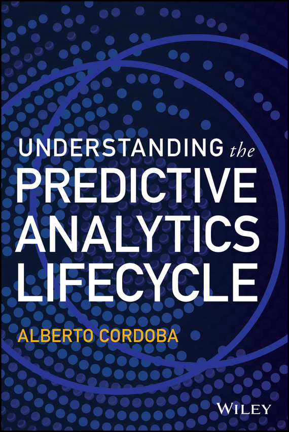 Alberto  Cordoba Understanding the Predictive Analytics Lifecycle tony boobier analytics for insurance the real business of big data