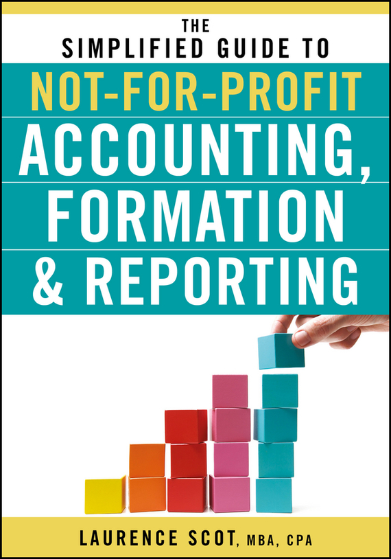 Laurence  Scot The Simplified Guide to Not-for-Profit Accounting, Formation and Reporting