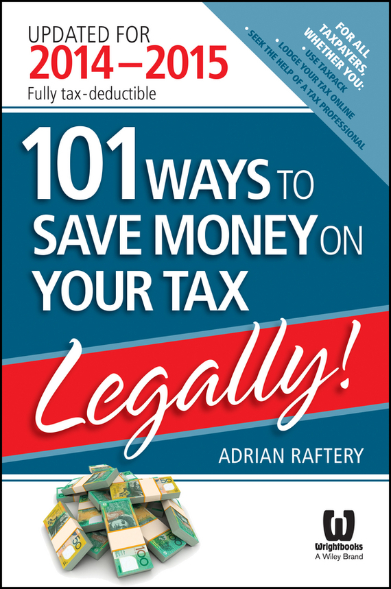 Adrian  Raftery 101 Ways to Save Money on Your Tax - Legally! 2014 - 2015 your money the missing manual