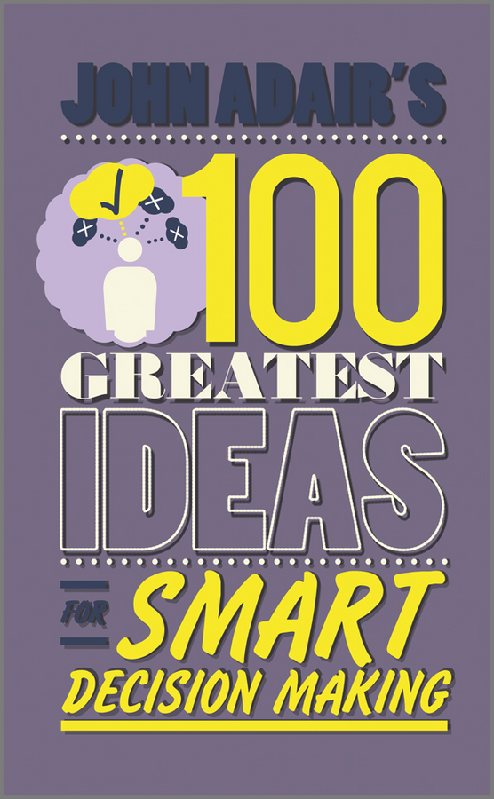 John  Adair John Adair's 100 Greatest Ideas for Smart Decision Making john adair s 100 greatest ideas for personal success