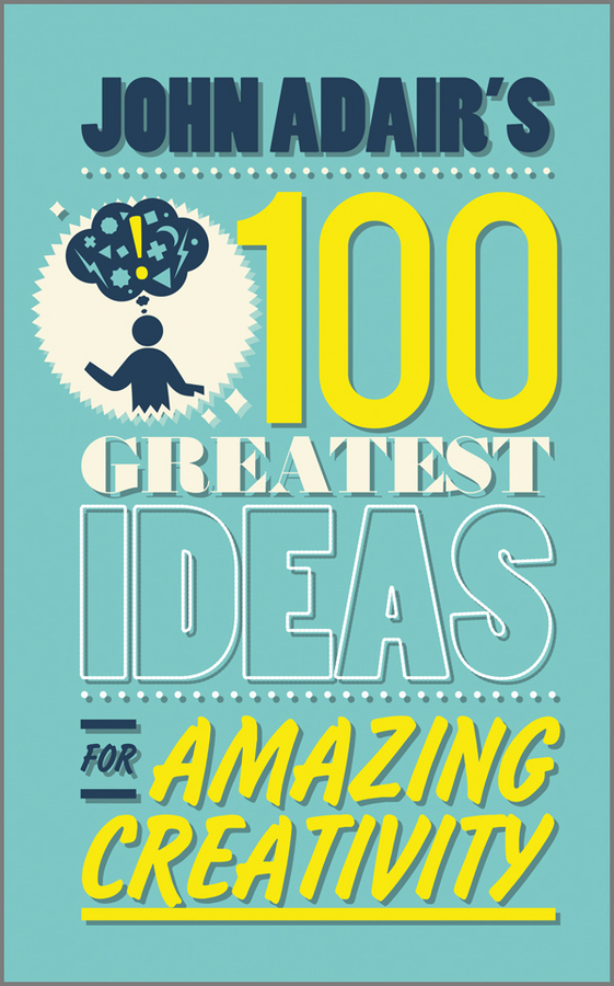 John  Adair John Adair's 100 Greatest Ideas for Amazing Creativity john adair s 100 greatest ideas for personal success