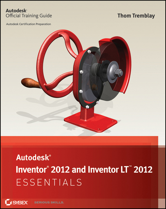 Thom  Tremblay. Autodesk Inventor 2012 and Inventor LT 2012 Essentials