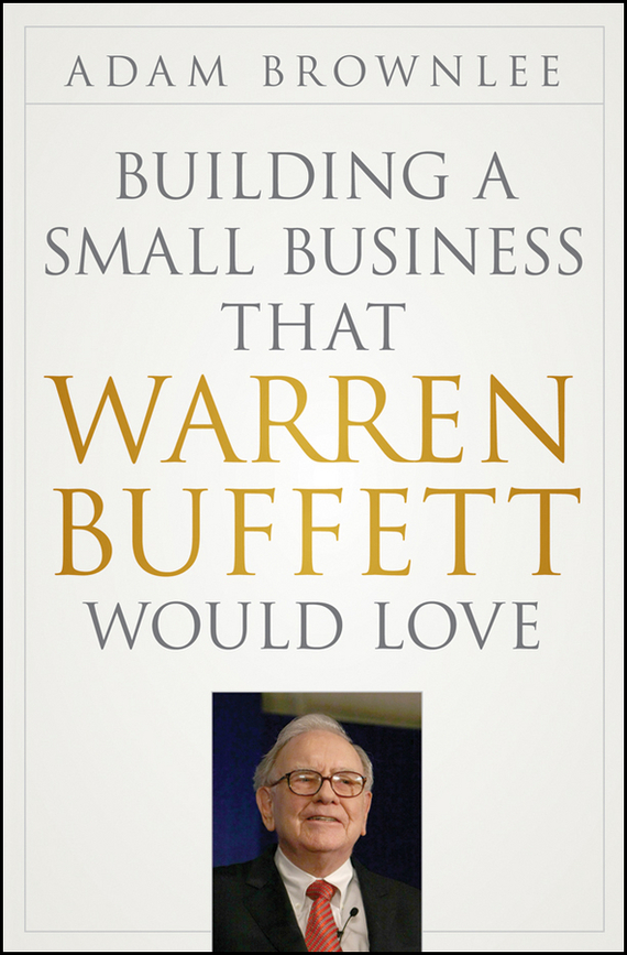 Adam  Brownlee Building a Small Business that Warren Buffett Would Love adam smith the wealth of nations the economics classic a selected edition for the contemporary reader