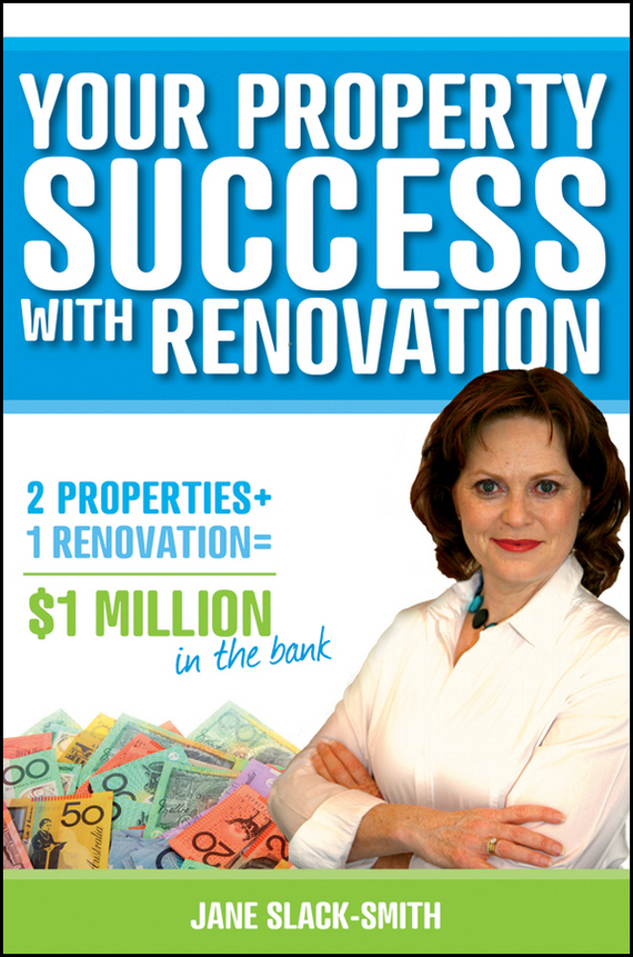 Jane Slack-Smith Your Property Success with Renovation wendy patton making hard cash in a soft real estate market find the next high growth emerging markets buy new construction at big discounts uncover hidden properties raise private funds when bank lending is tight