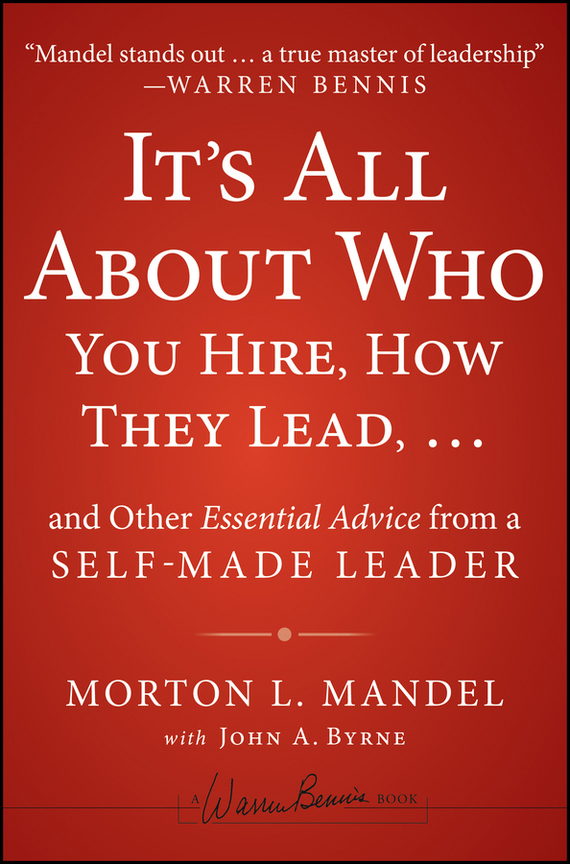 Morton Mandel It's All About Who You Hire, How They Lead...and Other Essential Advice from a Self-Made Leader