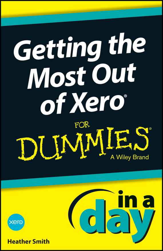 Heather Smith Getting the Most Out of Xero In A Day For Dummies robert hillard information driven business how to manage data and information for maximum advantage