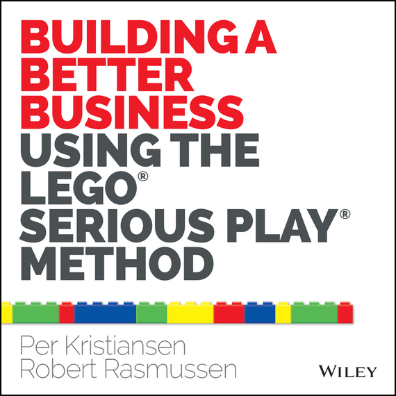 Robert Rasmussen Building a Better Business Using the Lego Serious Play Method r herman paul the hip investor make bigger profits by building a better world