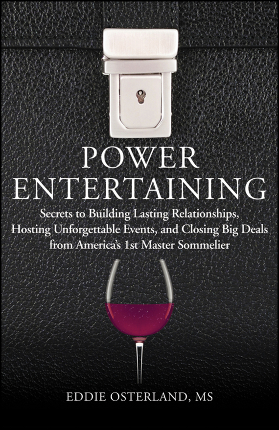 Eddie  Osterland Power Entertaining. Secrets to Building Lasting Relationships, Hosting Unforgettable Events, and Closing Big Deals from America's 1st Master Sommelier amy joyner the ebay millionaire titanium powerseller secrets for building a big online business