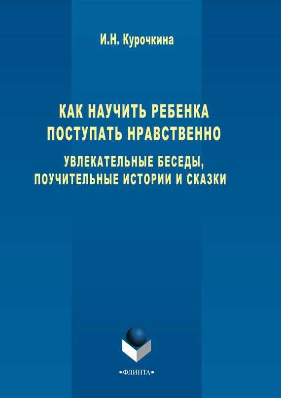 Ирина Курочкина - Как научить ребенка поступать нравственно. Увлекательные беседы, поучительные истории и сказки