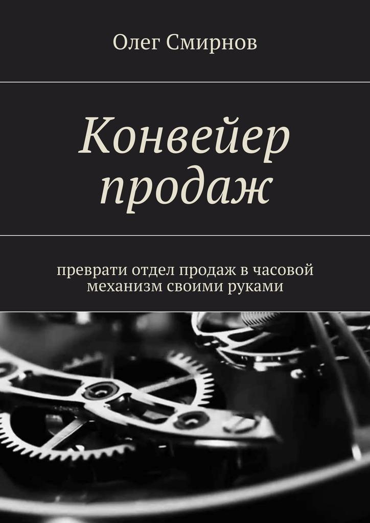 Олег Смирнов Конвейер продаж. Преврати отдел продаж в часовой механизм своими руками цена