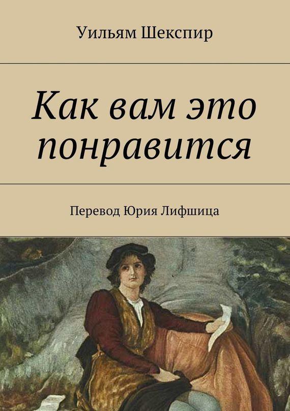 Уильям Шекспир Как вам это понравится. Перевод Юрия Лифшица уильям шекспир двенадцатаяночь перевод юрия лифшица