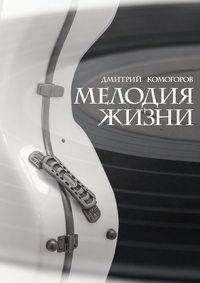 Дмитрий Комогоров - Мелодия жизни. Роман