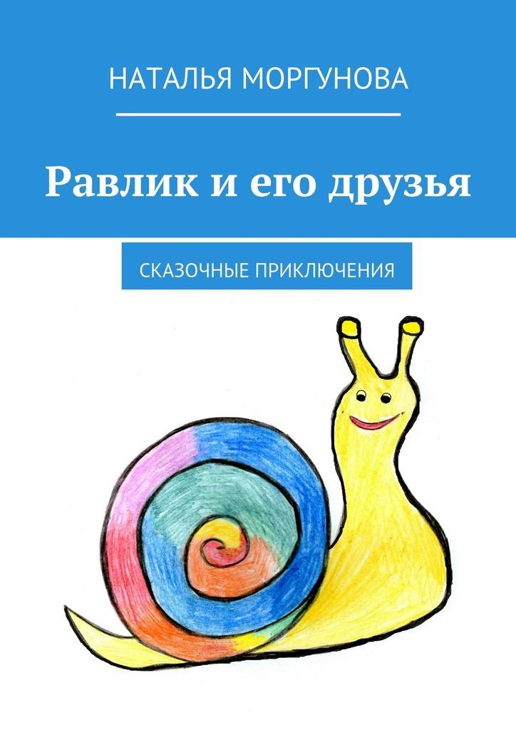 Наталья Моргунова Равлик иего друзья. Сказочные приключения речные приключения