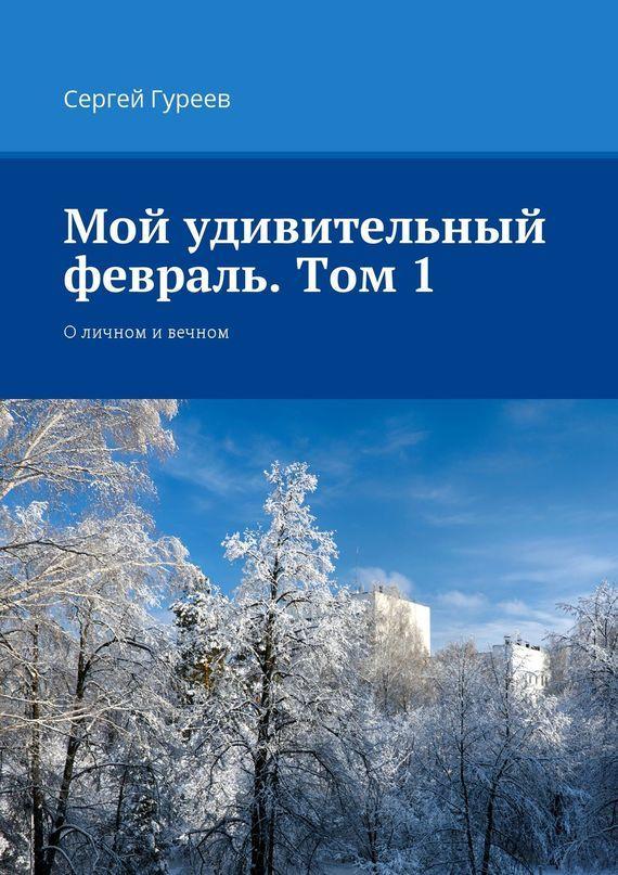 Сергей Гуреев Мой удивительный февраль. Том 1. Оличном ивечном