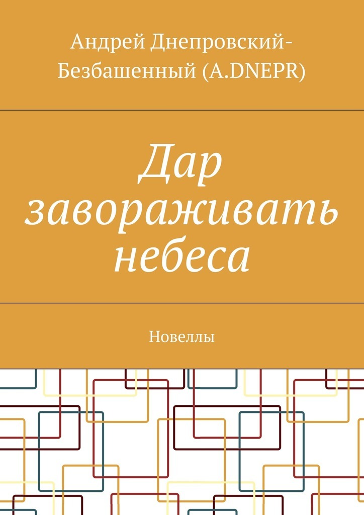 Андрей Днепровский-Безбашенный (A.DNEPR) Дар завораживать небеса. Новеллы