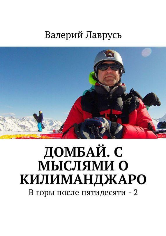 Валерий Лаврусь Домбай. С мыслями о Килиманджаро. Вгоры после пятидесяти – 2 снт куйбышевец горы 2 дом