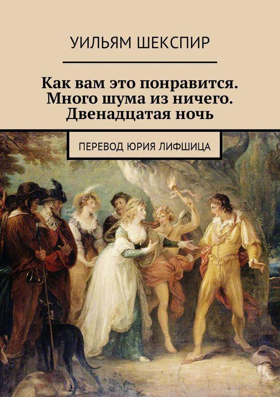 Уильям Шекспир Как вам это понравится. Много шума из ничего. Двенадцатая ночь. Перевод Юрия Лифшица