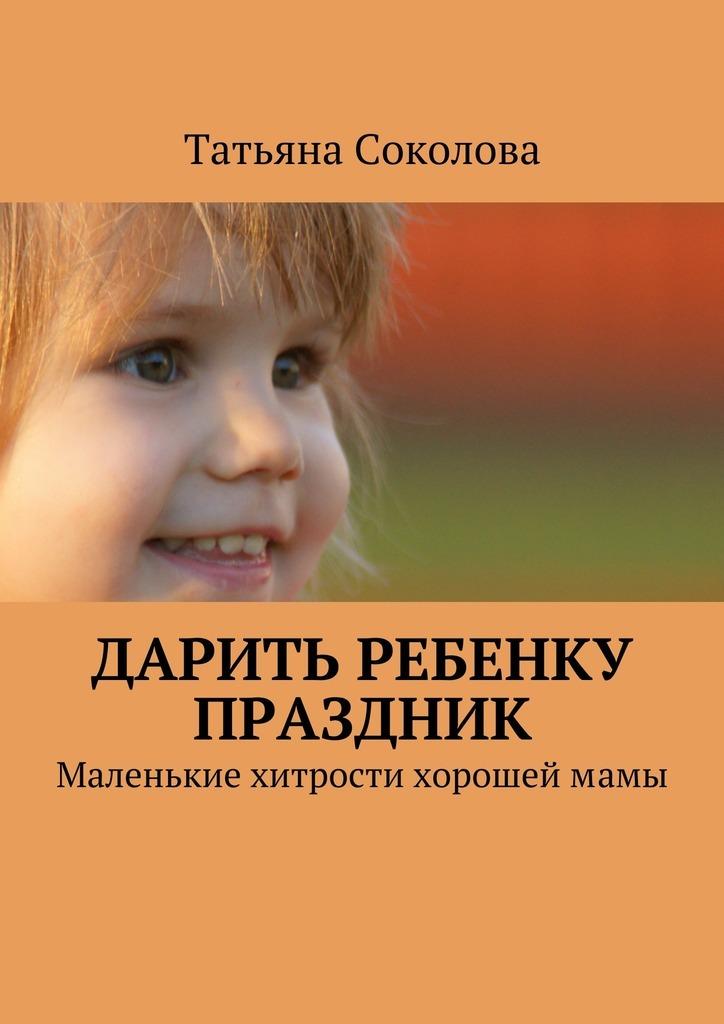 Татьяна Соколова Дарить ребенку праздник. Маленькие хитрости хорошеймамы как организовать домашний праздник от дня рождения до веселой вечеринки