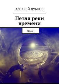 Алексей Дубнов - Петля реки времени. Роман