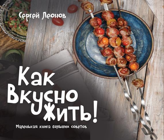 Сергей Леонов - Как Вкусно Жить. Маленькая книга больших советов