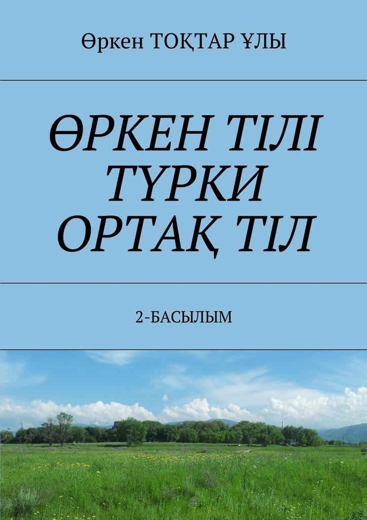 Өркен ТОҚТАР ҰЛЫ - ӨРКЕН ТІЛІ ТҮРКИ ОРТАҚТІЛ. 2-БАСЫЛЫМ