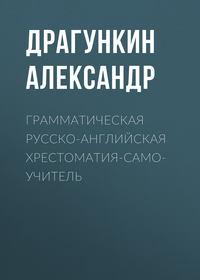 Александр Драгункин - Грамматическая англо-русская хрестоматия-самоучитель
