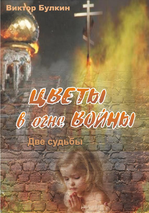 Виктор Булкин Цветы в огне войны. Две судьбы