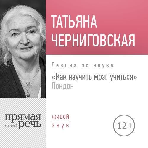 Татьяна Черниговская Лекция «Как научить мозг учиться» London цена