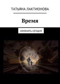 Татьяна Владимировна Лактионова - Время. Изменить сегодня