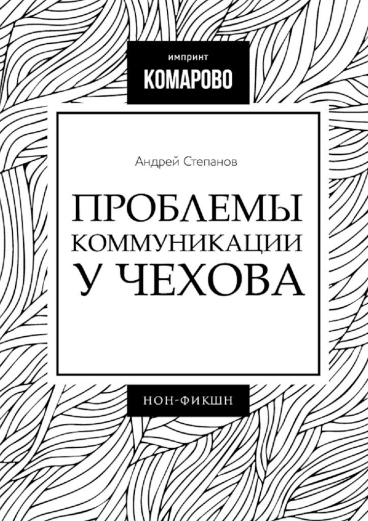 Андрей Степанов - Проблемы коммуникации уЧехова
