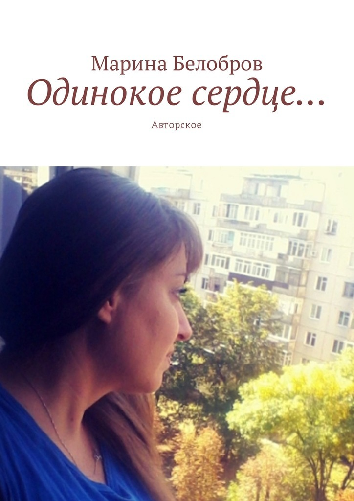 Марина Белобров Одинокое сердце… Авторское сочинения о том что было том 1