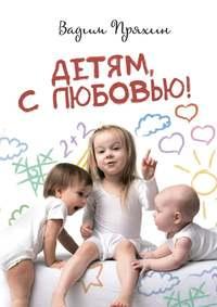 Вадим Пряхин - Детям, слюбовью!