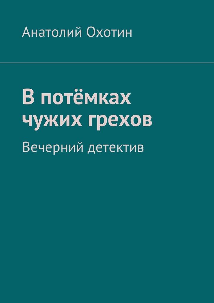Анатолий Охотин В потёмках чужих грехов. Вечерний детектив