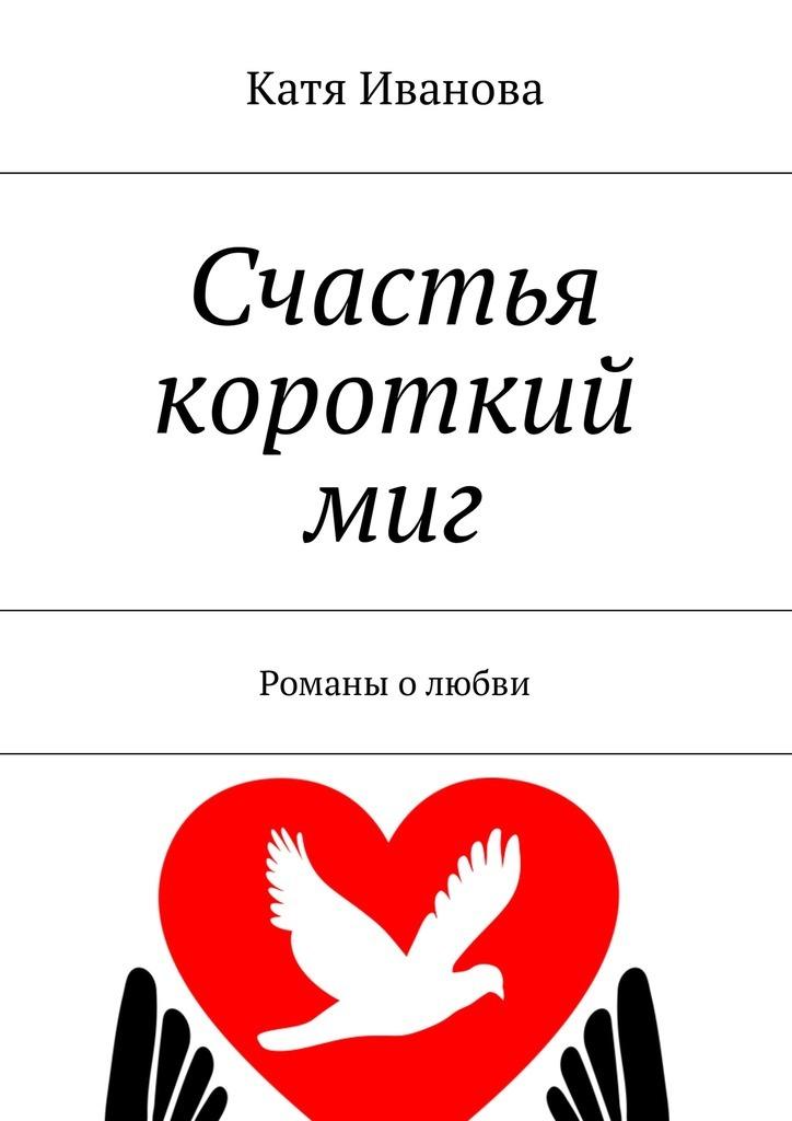 Катя Иванова Счастья короткий миг. Романы о любви